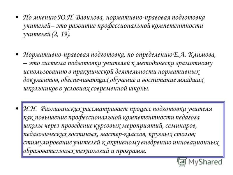 По мнению Ю.П. Вавилова, нормативно-правовая подготовка учителей– это развитие профессиональной компетентности учителей (2, 19). Нормативно-правовая подготовка, по определению Е.А. Климова, – это система подготовки учителей к методически грамотному и