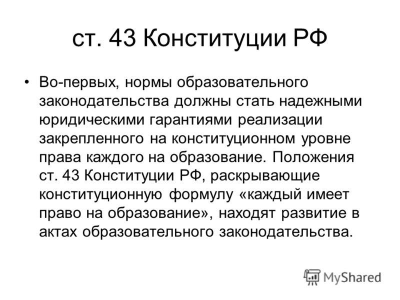 ст. 43 Конституции РФ Во-первых, нормы образовательного законодательства должны стать надежными юридическими гарантиями реализации закрепленного на конституционном уровне права каждого на образование. Положения ст. 43 Конституции РФ, раскрывающие кон