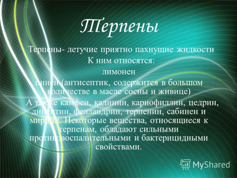 Терпены Терпены- летучие приятно пахнущие жидкости К ним относятся: лимонен пинен (антисептик, содержится в большом количестве в масле сосны и живице) А также камфен, кадинин, кариофиллин, цедрин, дипентин, фелландрин, терпенин, сабинен и мирцин. Нек
