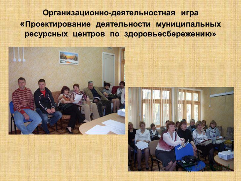 Организационно-деятельностная игра « Проектирование деятельности муниципальных ресурсных центров по здоровьесбережению»