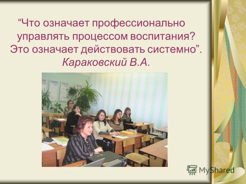 Что означает профессионально управлять процессом воспитания? Это означает действовать системно. Караковский В.А.