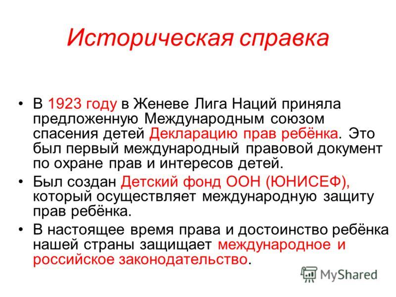Историческая справка В 1923 году в Женеве Лига Наций приняла предложенную Международным союзом спасения детей Декларацию прав ребёнка. Это был первый международный правовой документ по охране прав и интересов детей. Был создан Детский фонд ООН (ЮНИСЕ