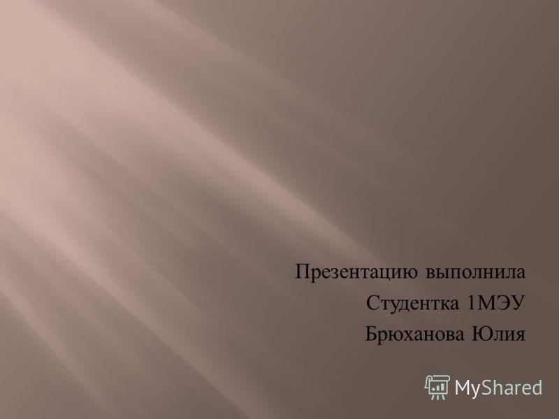 Презентацию выполнила Студентка 1 МЭУ Брюханова Юлия