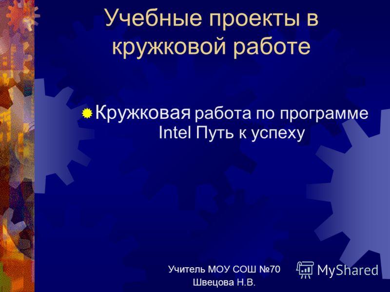 Учебные проекты в кружковой работе Кружковая работа по программе Intel Путь к успеху Учитель МОУ СОШ 70 Швецова Н.В.
