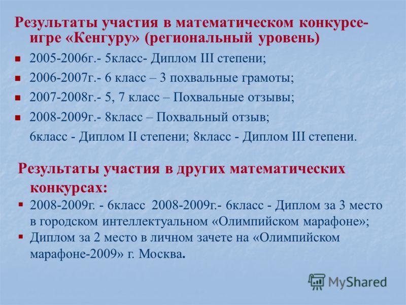Результаты участия в математическом конкурсе- игре «Кенгуру» (региональный уровень) 2005-2006г.- 5класс- Диплом III степени; 2006-2007г.- 6 класс – 3 похвальные грамоты; 2007-2008г.- 5, 7 класс – Похвальные отзывы; 2008-2009г.- 8класс – Похвальный от