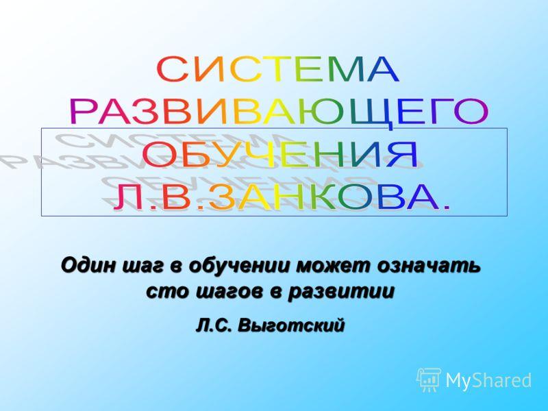 Один шаг в обучении может означать сто шагов в развитии Л.С. Выготский