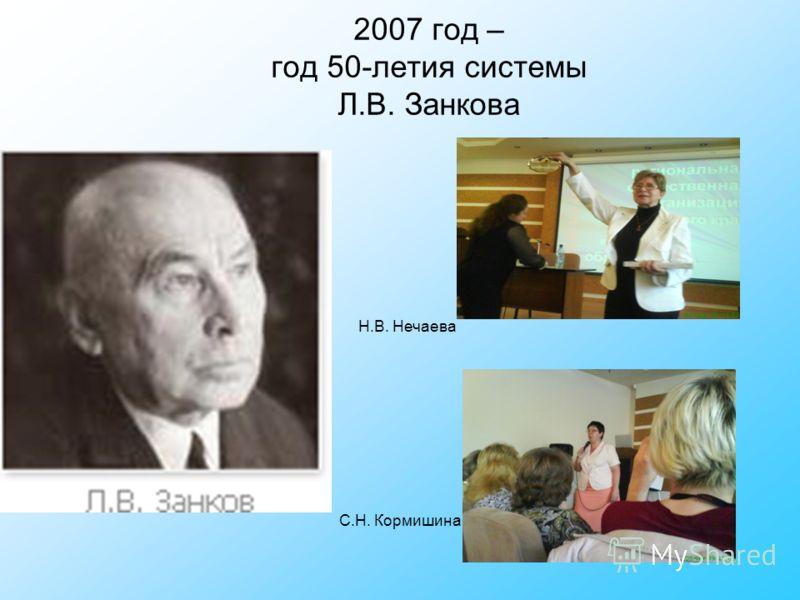 2007 год – год 50-летия системы Л.В. Занкова С.Н. Кормишина Н.В. Нечаева