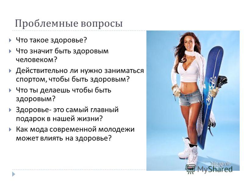 Проблемные вопросы Что такое здоровье ? Что значит быть здоровым человеком ? Действительно ли нужно заниматься спортом, чтобы быть здоровым ? Что ты делаешь чтобы быть здоровым ? Здоровье - это самый главный подарок в нашей жизни ? Как мода современн
