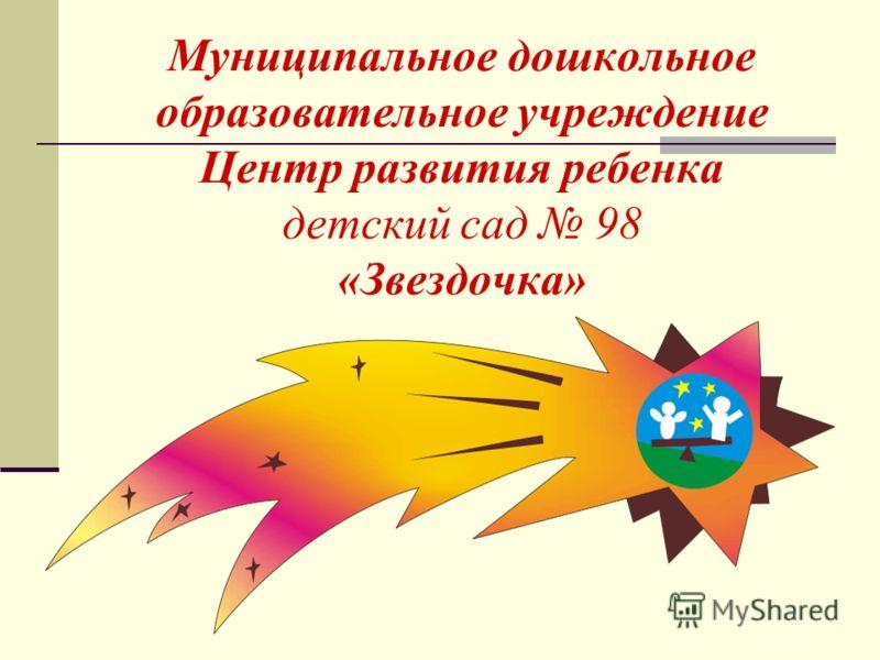Муниципальное дошкольное образовательное учреждение Центр развития ребенка детский сад 98 «Звездочка»