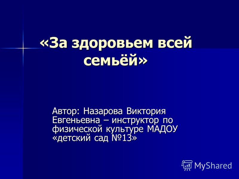 «За здоровьем всей семьёй» Автор: Назарова Виктория Евгеньевна – инструктор по физической культуре МАДОУ «детский сад 13»