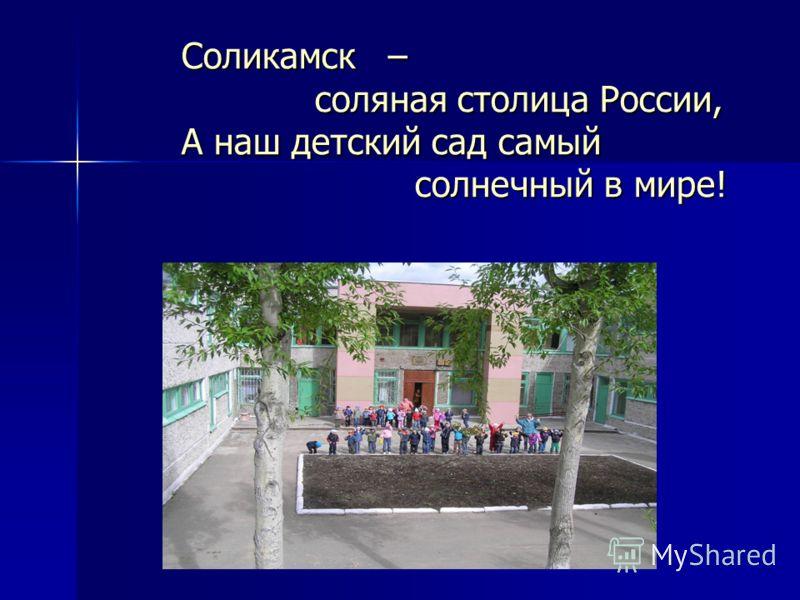 Соликамск – соляная столица России, А наш детский сад самый солнечный в мире!