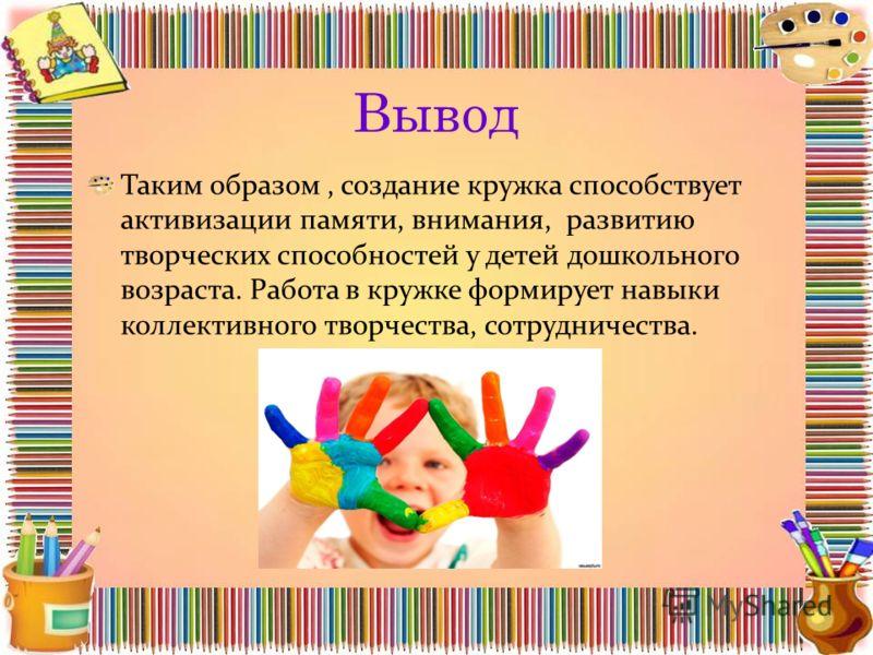 Вывод Таким образом, создание кружка способствует активизации памяти, внимания, развитию творческих способностей у детей дошкольного возраста. Работа в кружке формирует навыки коллективного творчества, сотрудничества.
