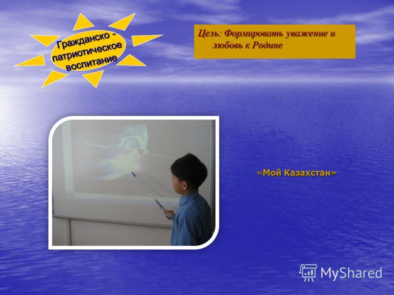 Цель: Формировать уважение и любовь к Родине «Мой Казахстан» Гражданско - патриотическоевоспитание