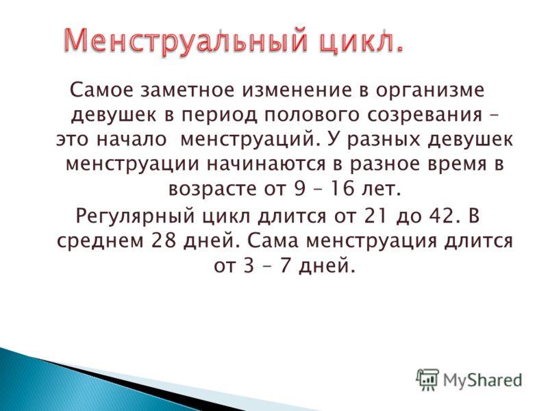Самое заметное изменение в организме девушек в период полового созревания – это начало менструаций. У разных девушек менструации начинаются в разное время в возрасте от 9 – 16 лет. Регулярный цикл длится от 21 до 42. В среднем 28 дней. Сама менструац
