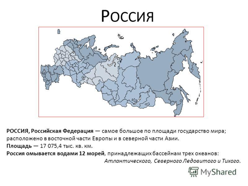 Р ОССИЯ РОССИЯ, Российская Федерация самое большое по площади государство мира; расположено в восточной части Европы и в северной части Азии. Площадь 17 075,4 тыс. кв. км. Россия омывается водами 12 морей, принадлежащих бассейнам трех океанов: Атлант
