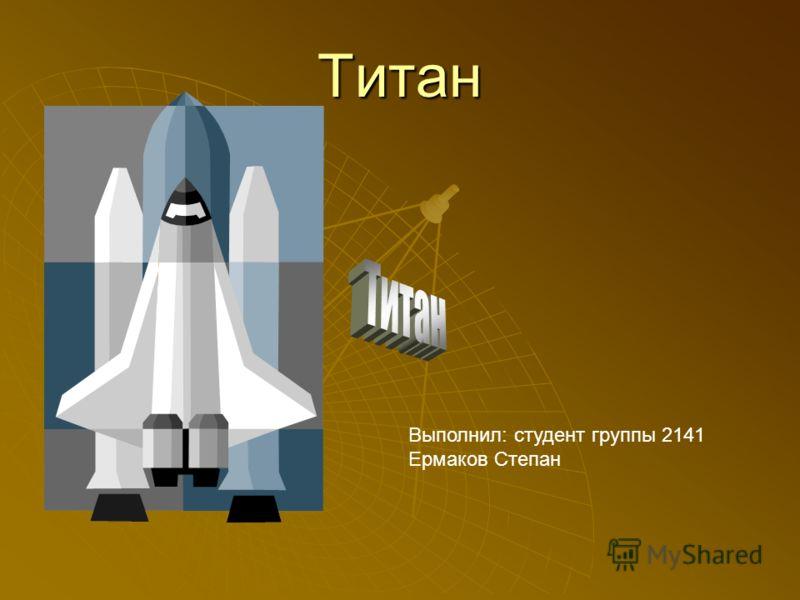 Титан Выполнил: студент группы 2141 Ермаков Степан