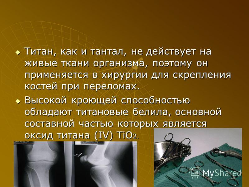Титан, как и тантал, не действует на живые ткани организма, поэтому он применяется в хирургии для скрепления костей при переломах. Титан, как и тантал, не действует на живые ткани организма, поэтому он применяется в хирургии для скрепления костей при