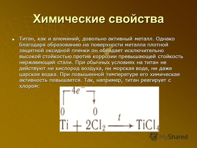 Химические свойства Титан, как и алюминий, довольно активный металл. Однако благодаря образованию на поверхности металла плотной защитной оксидной пленки он обладает исключительно высокой стойкостью против коррозии превышающей стойкость нержавеющей с