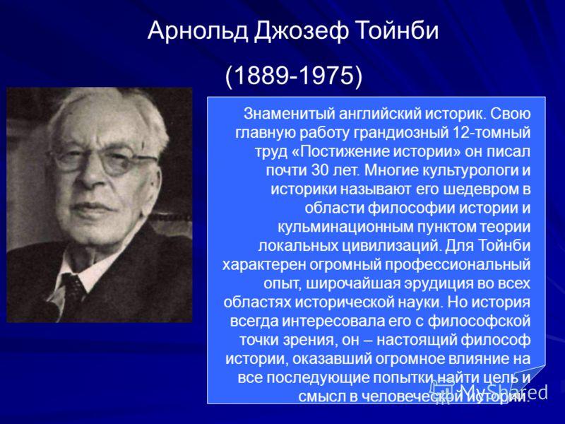 Арнольд Джозеф Тойнби (1889-1975) Знаменитый английский историк. Свою главную работу грандиозный 12-томный труд «Постижение истории» он писал почти 30 лет. Многие культурологи и историки называют его шедевром в области философии истории и кульминацио