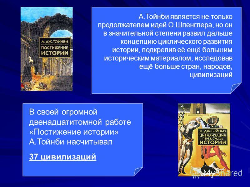 А.Тойнби является не только продолжателем идей О.Шпенглера, но он в значительной степени развил дальше концепцию циклического развития истории, подкрепив её ещё большим историческим материалом, исследовав ещё больше стран, народов, цивилизаций В свое
