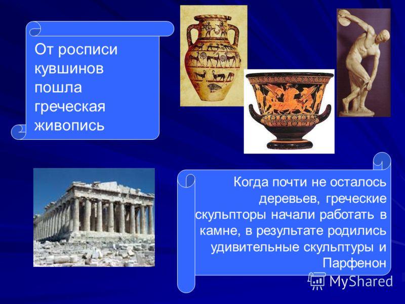От росписи кувшинов пошла греческая живопись Когда почти не осталось деревьев, греческие скульпторы начали работать в камне, в результате родились удивительные скульптуры и Парфенон