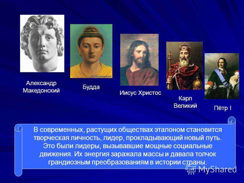 Александр Македонский Будда Иисус Христос Карл Великий Пётр I В современных, растущих обществах эталоном становится творческая личность, лидер, прокладывающий новый путь. Это были лидеры, вызывавшие мощные социальные движения. Их энергия заражала мас