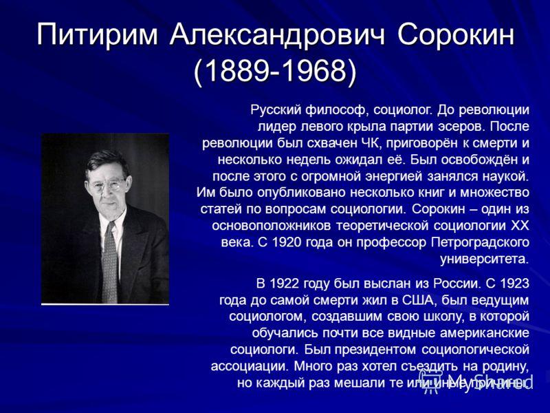 Питирим Александрович Сорокин (1889-1968) Русский философ, социолог. До революции лидер левого крыла партии эсеров. После революции был схвачен ЧК, приговорён к смерти и несколько недель ожидал её. Был освобождён и после этого с огромной энергией зан