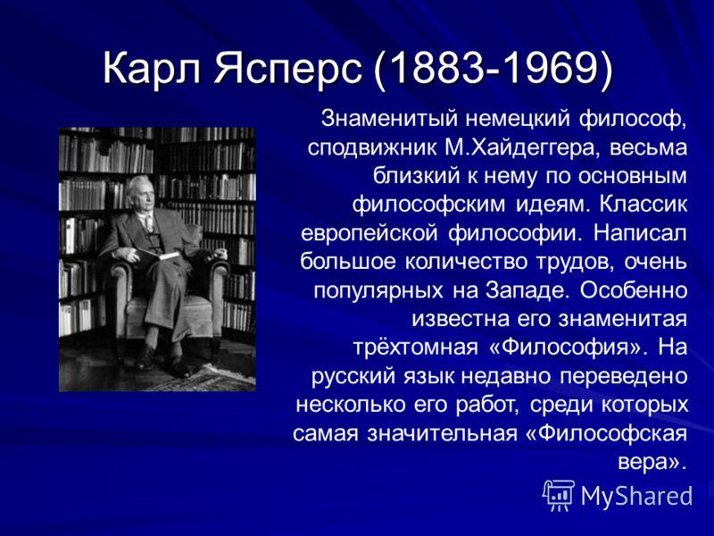 Карл Ясперс (1883-1969) Знаменитый немецкий философ, сподвижник М.Хайдеггера, весьма близкий к нему по основным философским идеям. Классик европейской философии. Написал большое количество трудов, очень популярных на Западе. Особенно известна его зна