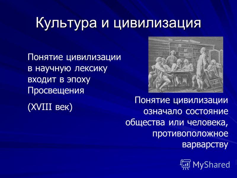 Культура и цивилизация Понятие цивилизации в научную лексику входит в эпоху Просвещения (XVIII век) Понятие цивилизации означало состояние общества или человека, противоположное варварству