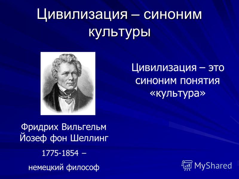 Цивилизация – синоним культуры Фридрих Вильгельм Йозеф фон Шеллинг 1775-1854 – немецкий философ Цивилизация – это синоним понятия «культура»