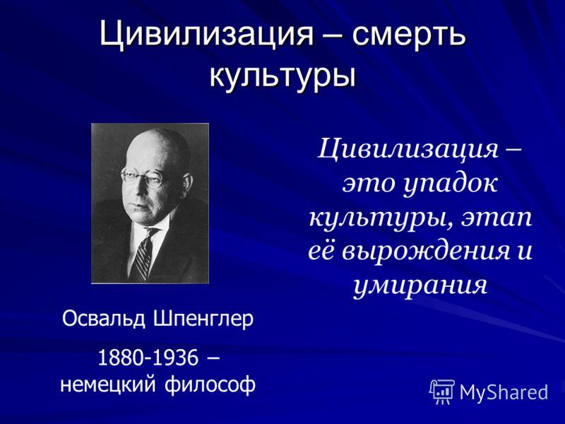 Цивилизация – смерть культуры Освальд Шпенглер 1880-1936 – немецкий философ Цивилизация – это упадок культуры, этап её вырождения и умирания