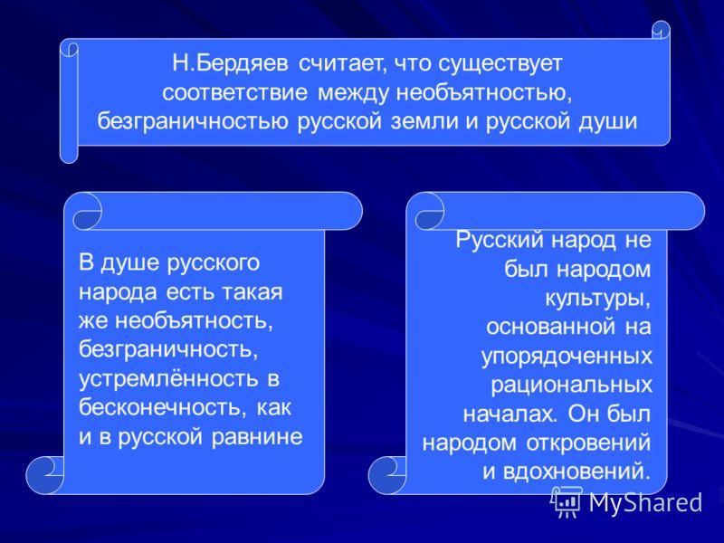Н.Бердяев считает, что существует соответствие между необъятностью, безграничностью русской земли и русской души В душе русского народа есть такая же необъятность, безграничность, устремлённость в бесконечность, как и в русской равнине Русский народ