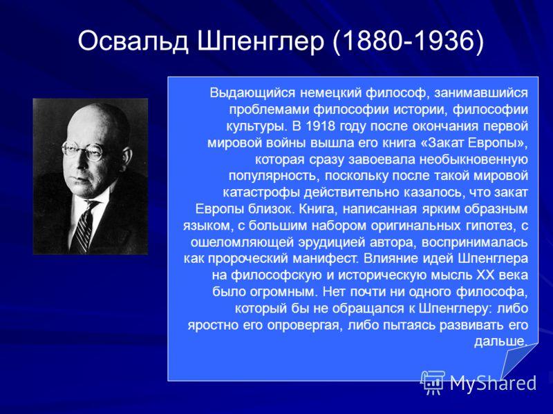 Освальд Шпенглер (1880-1936) Выдающийся немецкий философ, занимавшийся проблемами философии истории, философии культуры. В 1918 году после окончания первой мировой войны вышла его книга «Закат Европы», которая сразу завоевала необыкновенную популярно