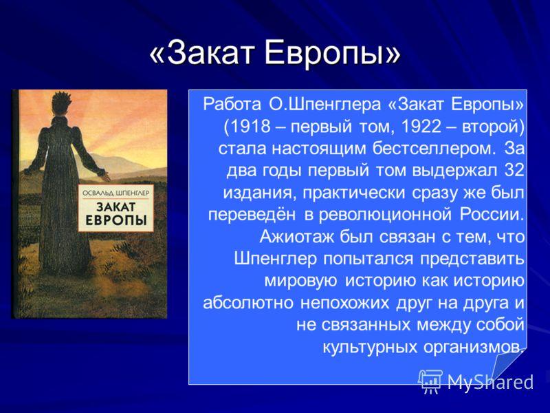 «Закат Европы» Работа О.Шпенглера «Закат Европы» (1918 – первый том, 1922 – второй) стала настоящим бестселлером. За два годы первый том выдержал 32 издания, практически сразу же был переведён в революционной России. Ажиотаж был связан с тем, что Шпе