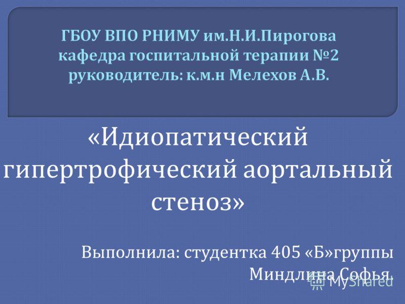 « Идиопатический гипертрофический аортальный стеноз » Выполнила : студентка 405 « Б » группы Миндлина Софья.
