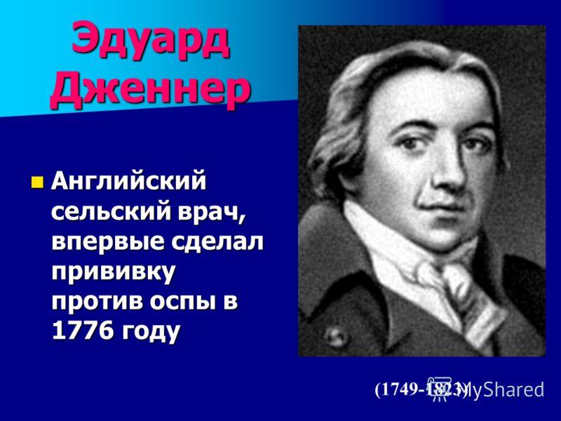 Эдуард Дженнер Английский сельский врач, впервые сделал прививку против оспы в 1776 году Английский сельский врач, впервые сделал прививку против оспы в 1776 году (1749-1823)