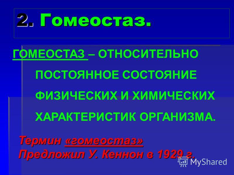 2. Гомеостаз. Термин «гомеостаз» Предложил У. Кеннон в 1929 г. ГОМЕОСТАЗ – ОТНОСИТЕЛЬНО ПОСТОЯННОЕ СОСТОЯНИЕ ФИЗИЧЕСКИХ И ХИМИЧЕСКИХ ХАРАКТЕРИСТИК ОРГАНИЗМА.