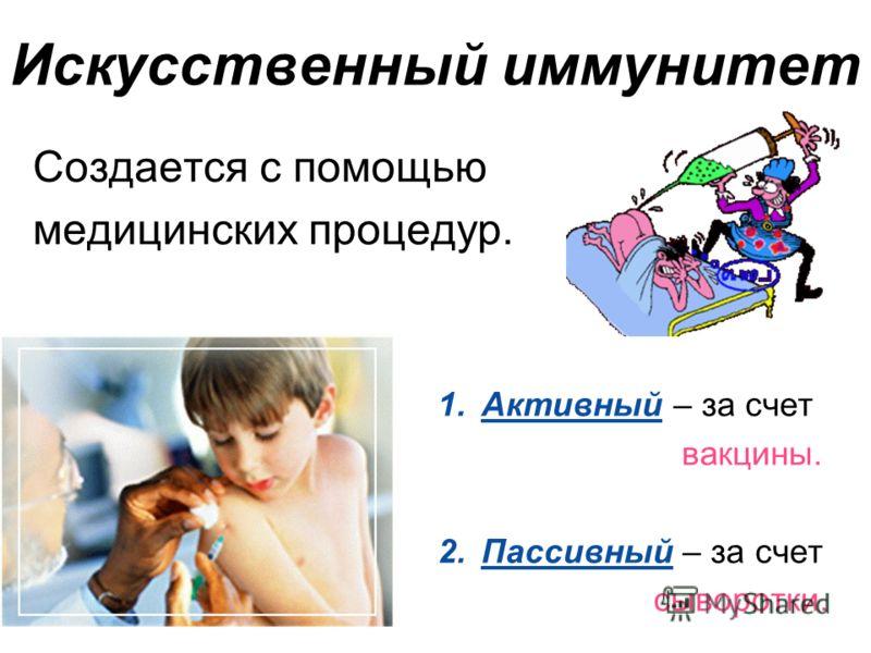 Искусственный иммунитет Создается с помощью медицинских процедур. 1.Активный – за счет вакцины. 2.Пассивный – за счет сыворотки.