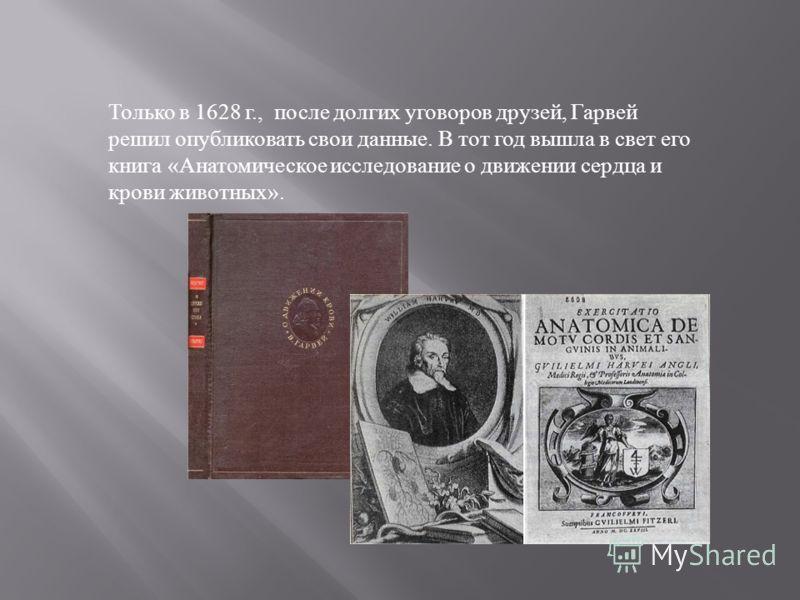 Только в 1628 г., после долгих уговоров друзей, Гарвей решил опубликовать свои данные. В тот год вышла в свет его книга «Анатомическое исследование о движении сердца и крови животных».