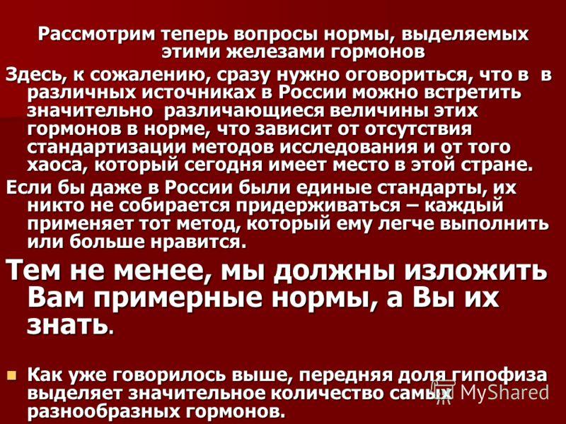 Рассмотрим теперь вопросы нормы, выделяемых этими железами гормонов Здесь, к сожалению, сразу нужно оговориться, что в в различных источниках в России можно встретить значительно различающиеся величины этих гормонов в норме, что зависит от отсутствия