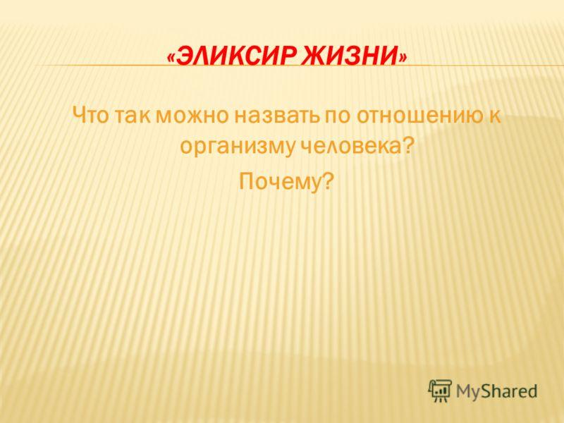 «ЭЛИКСИР ЖИЗНИ» Что так можно назвать по отношению к организму человека? Почему?