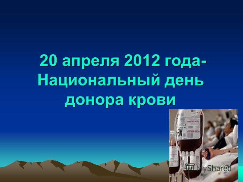 20 апреля 2012 года- Национальный день донора крови 20 апреля 2012 года- Национальный день донора крови