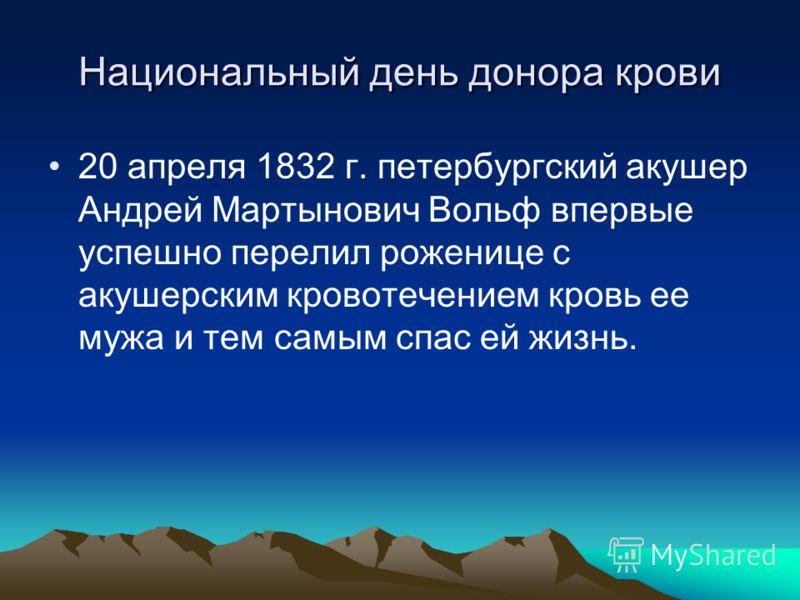 Национальный день донора крови 20 апреля 1832 г. петербургский акушер Андрей Мартынович Вольф впервые успешно перелил роженице с акушерским кровотечением кровь ее мужа и тем самым спас ей жизнь.