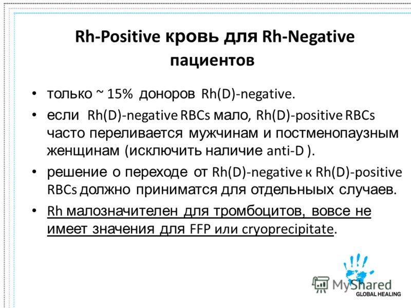 Rh-Positive кровь для Rh-Negative пациентов только ~ 15% доноров Rh(D)-negative. если Rh(D)-negative RBCs мало, Rh(D)-positive RBCs часто переливается мужчинам и постменопаузным женщинам ( исключить наличие anti-D ). решение о переходе от Rh(D)-negat