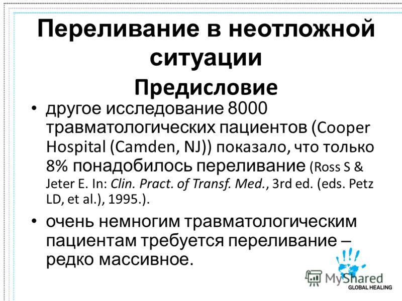 Переливание в неотложной ситуации Предисловие другое исследование 8000 травматологических пациентов ( Cooper Hospital (Camden, NJ)) показало, что только 8% понадобилось переливание (Ross S & Jeter E. In: Clin. Pract. of Transf. Med., 3rd ed. (eds. Pe