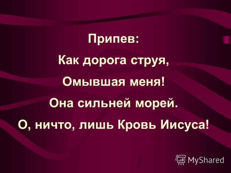Припев: Как дорога струя, Омывшая меня! Она сильней морей. О, ничто, лишь Кровь Иисуса!