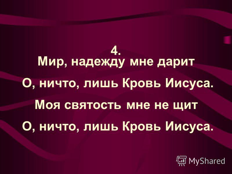4. Мир, надежду мне дарит О, ничто, лишь Кровь Иисуса. Моя святость мне не щит О, ничто, лишь Кровь Иисуса.