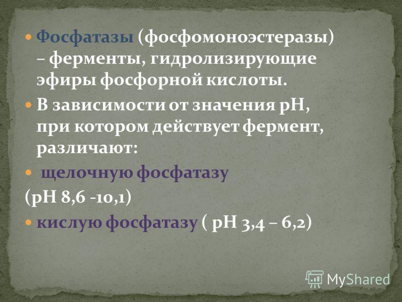 Фосфатазы (фосфомоноэстеразы) – ферменты, гидролизирующие эфиры фосфорной кислоты. В зависимости от значения рН, при котором действует фермент, различают: щелочную фосфатазу (рН 8,6 -10,1) кислую фосфатазу ( рН 3,4 – 6,2)