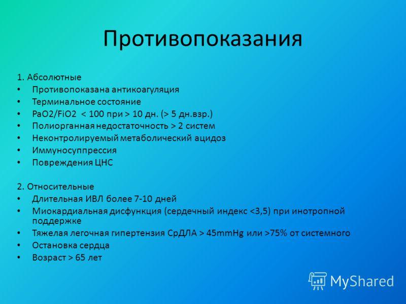 Противопоказания 1. Абсолютные Противопоказана антикоагуляция Терминальное состояние PaO2/FiO2 10 дн. (> 5 дн.взр.) Полиорганная недостаточность > 2 систем Неконтролируемый метаболический ацидоз Иммуносуппрессия Повреждения ЦНС 2. Относительные Длите