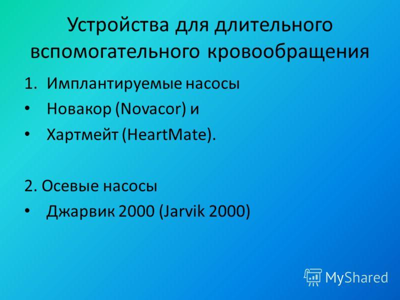 Устройства для длительного вспомогательного кровообращения 1.Имплантируемые насосы Новакор (Novacor) и Хартмейт (HeartMate). 2. Осевые насосы Джарвик 2000 (Jarvik 2000)